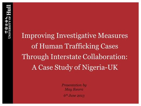 Improving Investigative Measures of Human Trafficking Cases Through Interstate Collaboration: A Case Study of Nigeria-UK Presentation by May Ikeora 6 th.