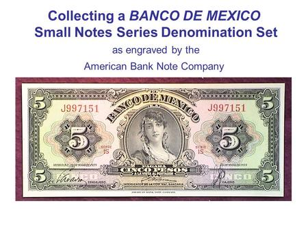 Collecting a BANCO DE MEXICO Small Notes Series Denomination Set as engraved by the American Bank Note Company.