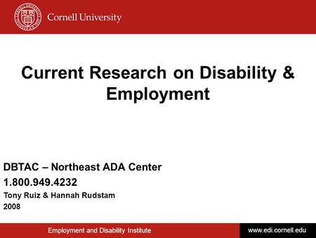 © Disability Business Technical Assistance CenterNortheast 1 Current Research on Disability & Employment Employment and Disability Institute www.edi.cornell.edu.