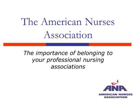 The American Nurses Association The importance of belonging to your professional nursing associations.
