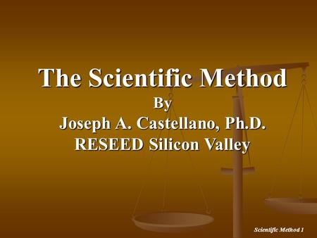 Scientific Method 1 The Scientific Method By Joseph A. Castellano, Ph.D. RESEED Silicon Valley.