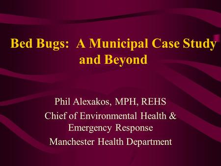 Bed Bugs: A Municipal Case Study and Beyond Phil Alexakos, MPH, REHS Chief of Environmental Health & Emergency Response Manchester Health Department.