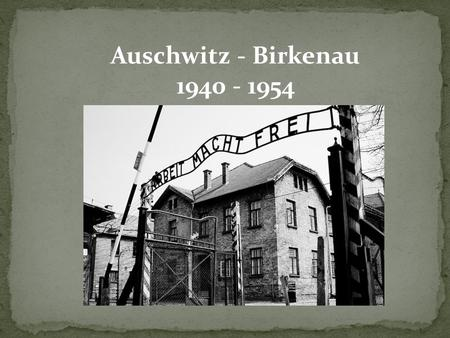 Auschwitz - Birkenau 1940 - 1954. Auschwitz I was the original camp, serving as the administrative center for the whole complex. Auschwitz II – firstly.