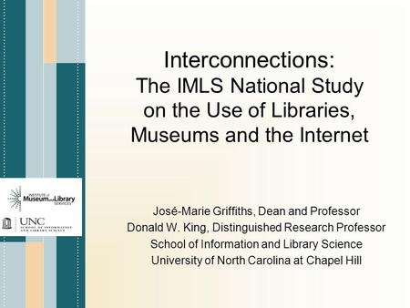 Interconnections: The IMLS National Study on the Use of Libraries, Museums and the Internet José-Marie Griffiths, Dean and Professor Donald W. King, Distinguished.