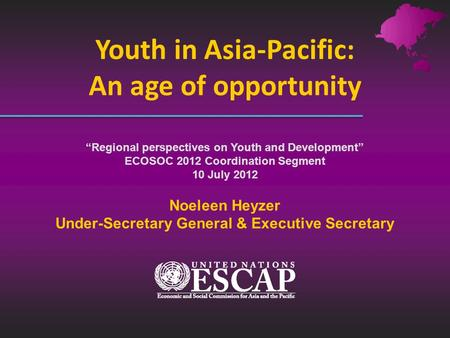 Youth in Asia-Pacific: An age of opportunity Regional perspectives on Youth and Development ECOSOC 2012 Coordination Segment 10 July 2012 Noeleen Heyzer.