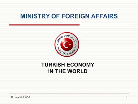 MINISTRY OF FOREIGN AFFAIRS TURKISH ECONOMY IN THE WORLD 15.12.2013-İEGY1.