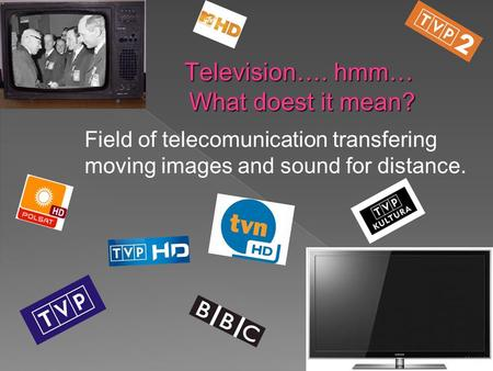 Television…. hmm… What doest it mean? Field of telecomunication transfering moving images and sound for distance.