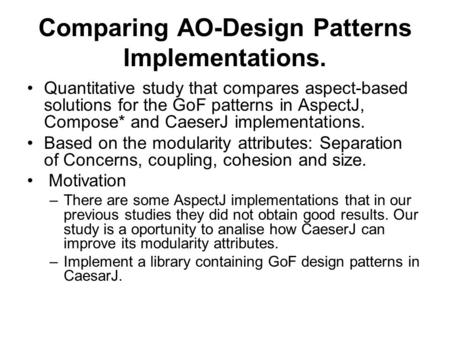 Comparing AO-Design Patterns Implementations. Quantitative study that compares aspect-based solutions for the GoF patterns in AspectJ, Compose* and CaeserJ.
