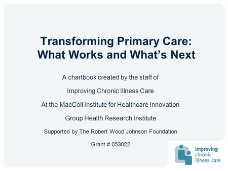 Transforming Primary Care: What Works and Whats Next A chartbook created by the staff of Improving Chronic Illness Care At the MacColl Institute for Healthcare.