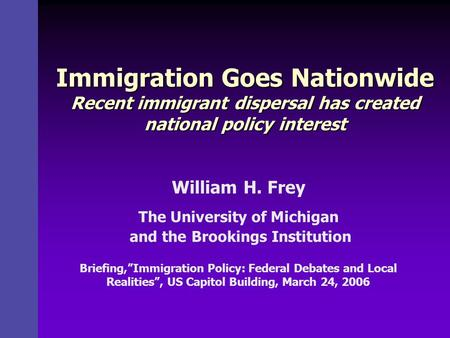 Immigration Goes Nationwide Recent immigrant dispersal has created national policy interest William H. Frey The University of Michigan and the Brookings.