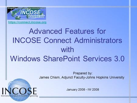 Advanced Features for INCOSE Connect Administrators with Windows SharePoint Services 3.0 Prepared by: James Chism, Adjunct Faculty-Johns Hopkins University.
