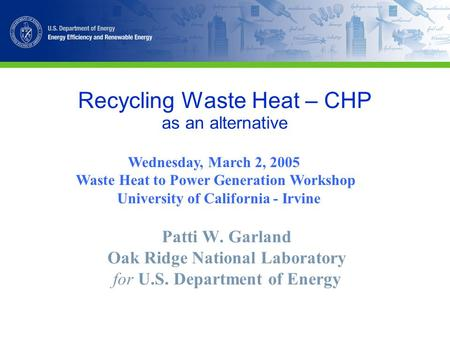 Recycling Waste Heat – CHP as an alternative Patti W. Garland Oak Ridge National Laboratory for U.S. Department of Energy Wednesday, March 2, 2005 Waste.