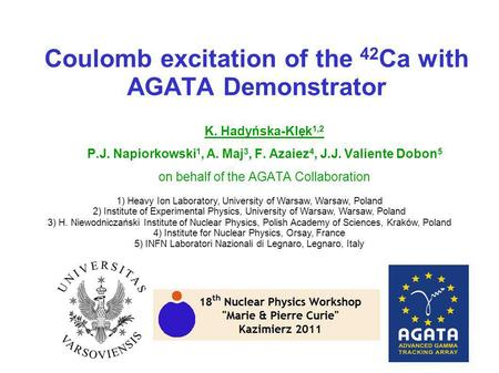 Coulomb excitation of the 42 Ca with AGATA Demonstrator K. Hadyńska-Klęk 1,2 P.J. Napiorkowski 1, A. Maj 3, F. Azaiez 4, J.J. Valiente Dobon 5 on behalf.