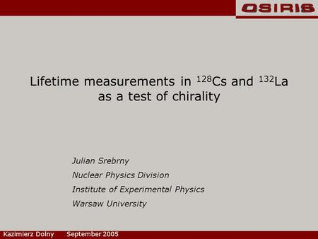 Lifetime measurements in 128 Cs and 132 La as a test of chirality Kazimierz Dolny September 2005 Julian Srebrny Nuclear Physics Division Institute of Experimental.