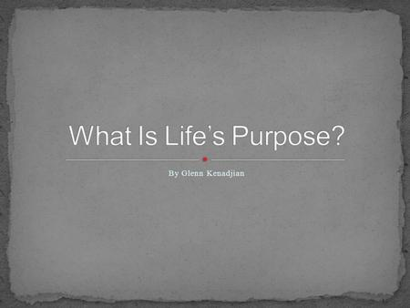 By Glenn Kenadjian. What is the point of life? Why are we here? i.e., What is lifes purpose?