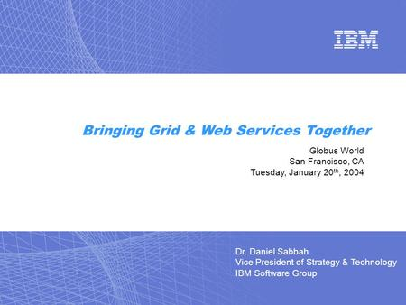 Dr. Daniel Sabbah Vice President of Strategy & Technology IBM Software Group Bringing Grid & Web Services Together Globus World San Francisco, CA Tuesday,