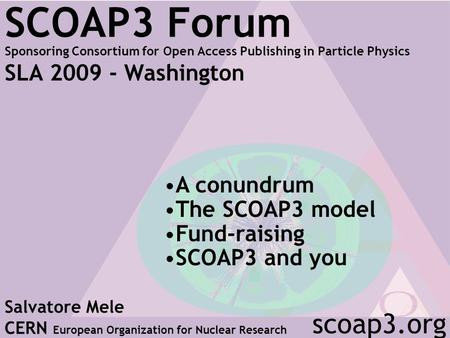 SCOAP3 Forum Sponsoring Consortium for Open Access Publishing in Particle Physics SLA 2009 - Washington Salvatore Mele CERN European Organization for Nuclear.