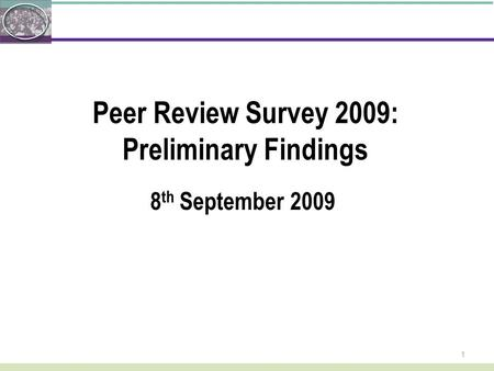 1 Peer Review Survey 2009: Preliminary Findings 8 th September 2009.
