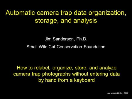 Automatic camera trap data organization, storage, and analysis Jim Sanderson, Ph.D. Small Wild Cat Conservation Foundation How to relabel, organize, store,
