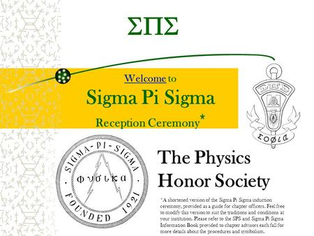 Welcome to Sigma Pi Sigma Reception Ceremony * Welcome The Physics Honor Society *A shortened version of the Sigma Pi Sigma induction ceremony, provided.