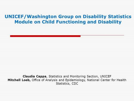 UNICEF/Washington Group on Disability Statistics Module on Child Functioning and Disability Claudia Cappa, Statistics and Monitoring Section, UNICEF Mitchell.