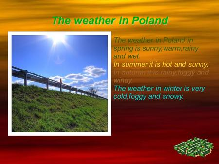 The weather in Poland The weather in Poland in spring is sunny,warm,rainy and wet. In summer it is hot and sunny. In autumn it is rainy,foggy and windy.