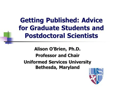 Getting Published: Advice for Graduate Students and Postdoctoral Scientists Alison OBrien, Ph.D. Professor and Chair Uniformed Services University Bethesda,