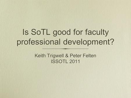 Is SoTL good for faculty professional development? Keith Trigwell & Peter Felten ISSOTL 2011 Keith Trigwell & Peter Felten ISSOTL 2011.