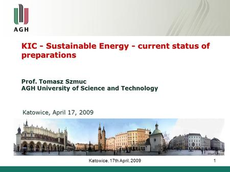 Katowice, 17th April, 20091 KIC - Sustainable Energy - current status of preparations Prof. Tomasz Szmuc AGH University of Science and Technology Katowice,