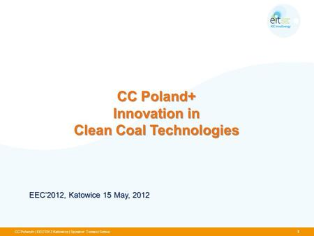 CC Poland+ Innovation in Clean Coal Technologies CC Poland+ | EEC'2012 Katowice | Speaker: Tomasz Szmuc EEC2012, Katowice 15 May, 2012 1.