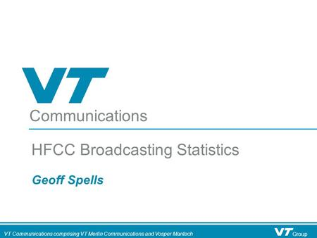 Communications VT Communications comprising VT Merlin Communications and Vosper Mantech Group Geoff Spells HFCC Broadcasting Statistics.