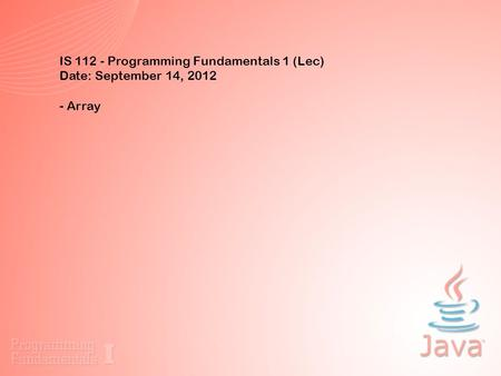 IS 112 - Programming Fundamentals 1 (Lec) Date: September 14, 2012 - Array.