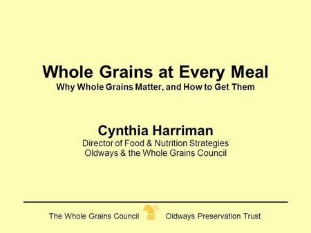 The Whole Grains Council Oldways Preservation Trust Whole Grains at Every Meal Why Whole Grains Matter, and How to Get Them Cynthia Harriman Director of.