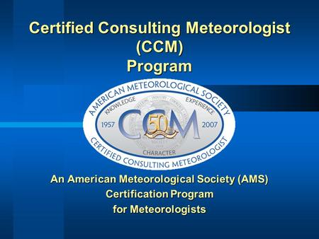 An American Meteorological Society (AMS) Certification Program for Meteorologists Certified Consulting Meteorologist (CCM) Program.