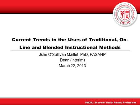 UMDNJ- School of Health Related Professions Current Trends in the Uses of Traditional, On- Line and Blended Instructional Methods Julie OSullivan Maillet,