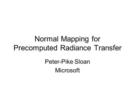 Normal Mapping for Precomputed Radiance Transfer Peter-Pike Sloan Microsoft.