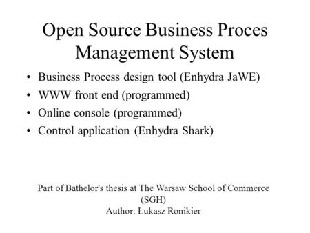 Open Source Business Proces Management System Business Process design tool (Enhydra JaWE) WWW front end (programmed) Online console (programmed) Control.
