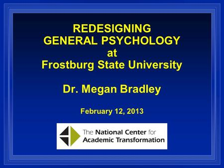 REDESIGNING GENERAL PSYCHOLOGY at Frostburg State University Dr. Megan Bradley February 12, 2013.