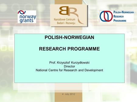 4 July 2012 POLISH-NORWEGIAN RESEARCH PROGRAMME Prof. Krzysztof Kurzydłowski Director National Centre for Research and Development.