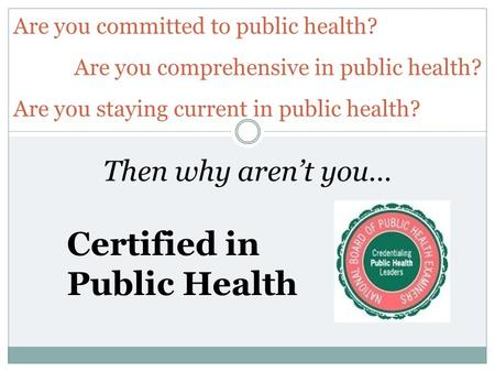 Then why arent you… Certified in Public Health Are you committed to public health? Are you comprehensive in public health? Are you staying current in public.