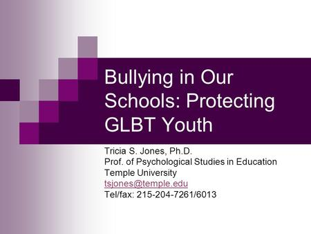 Bullying in Our Schools: Protecting GLBT Youth Tricia S. Jones, Ph.D. Prof. of Psychological Studies in Education Temple University