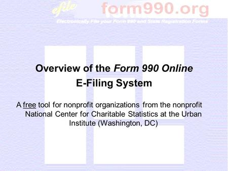 Overview of the Form 990 Online E-Filing System A free tool for nonprofit organizations from the nonprofit National Center for Charitable Statistics at.