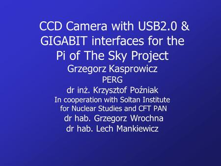 CCD Camera with USB2.0 & GIGABIT interfaces for the Pi of The Sky Project Grzegorz Kasprowicz PERG dr inż. Krzysztof Poźniak In cooperation with Soltan.