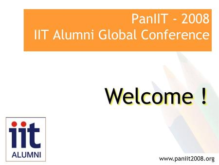 PanIIT - 2008 IIT Alumni Global Conference www.paniit2008.org Welcome !