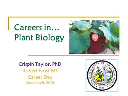 Careers in… Plant Biology Crispin Taylor, PhD Robert Frost MS Career Day December 5, 2008.
