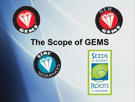 "The Scope of GEMS I'm going to lead you through a quick overview of GEMS programs, with a focus on GEMS guides. Sometimes people ask, ""what is the GEMS."