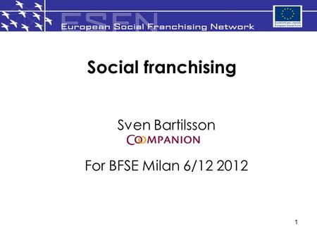 1 Social franchising Sven Bartilsson For BFSE Milan 6/12 2012.