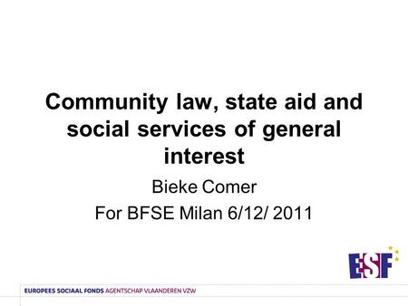 Community law, state aid and social services of general interest Bieke Comer For BFSE Milan 6/12/ 2011.