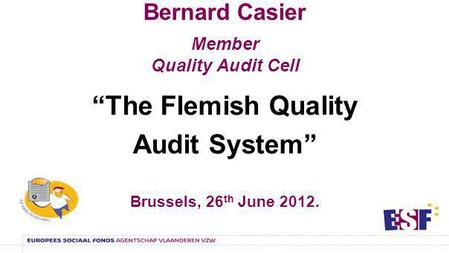 Bernard Casier Member Quality Audit Cell The Flemish Quality Audit System Brussels, 26 th June 2012.