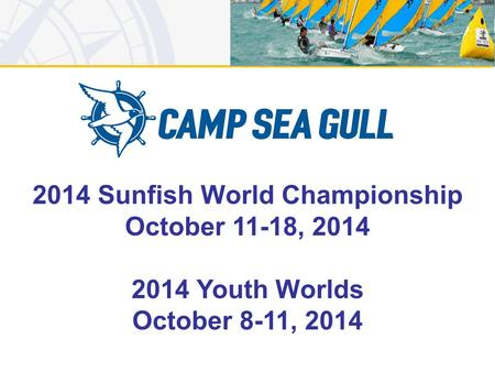 2014 Sunfish World Championship October 11-18, 2014 2014 Youth Worlds October 8-11, 2014.